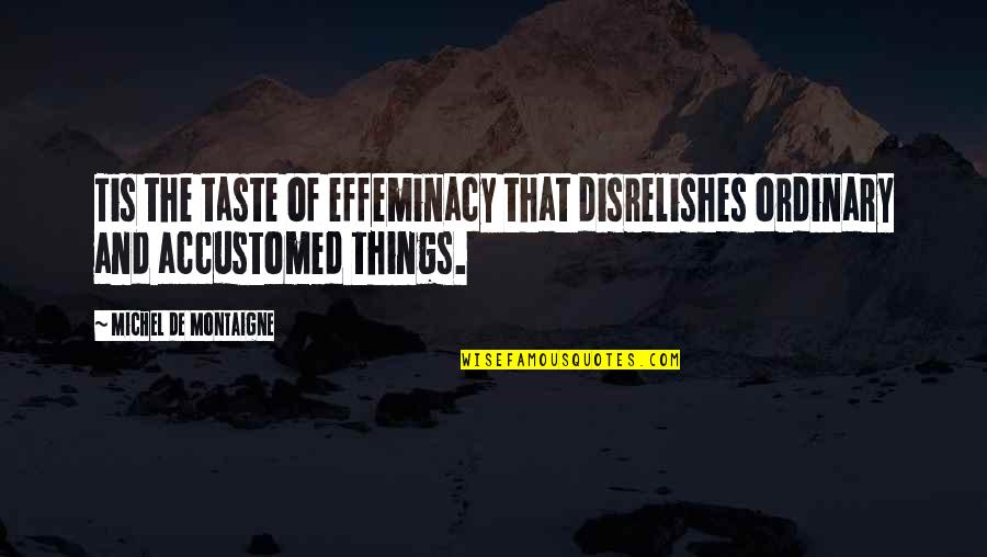 Succeeding Goals Quotes By Michel De Montaigne: Tis the taste of effeminacy that disrelishes ordinary