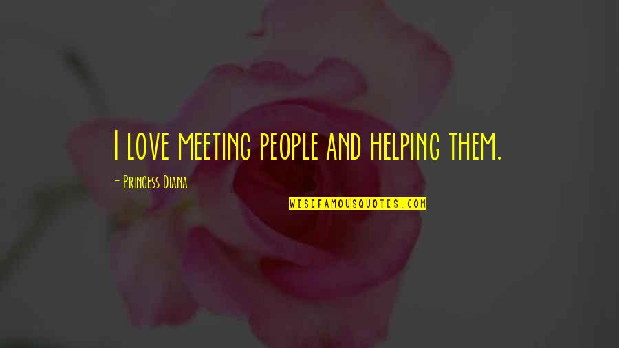 Succeeding Goals Quotes By Princess Diana: I love meeting people and helping them.