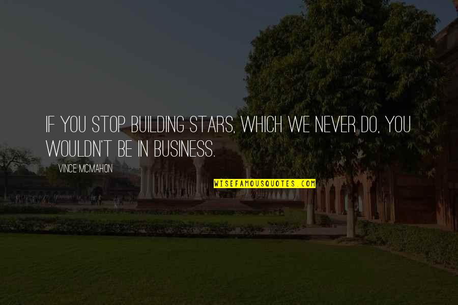 Succeeding Goals Quotes By Vince McMahon: If you stop building stars, which we never