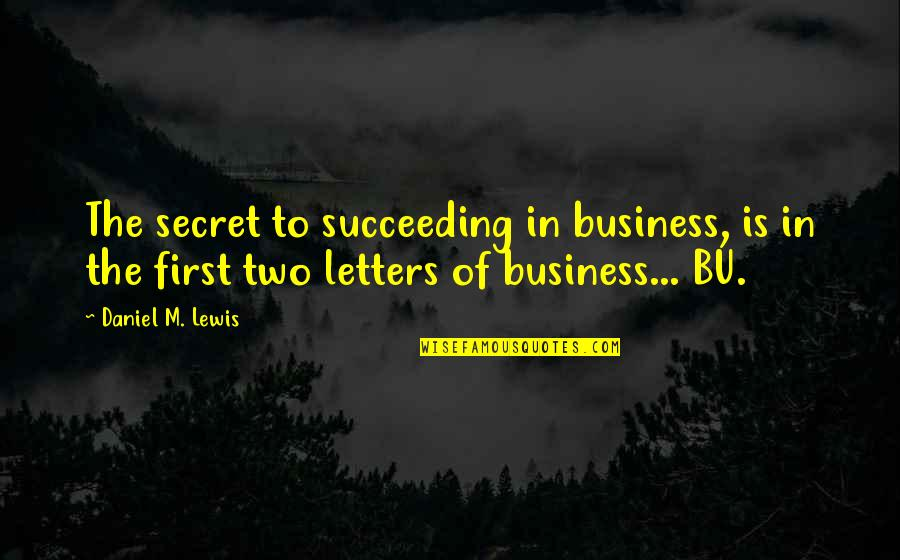 Succeeding Life Quotes By Daniel M. Lewis: The secret to succeeding in business, is in