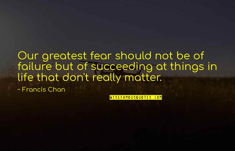 Succeeding Life Quotes By Francis Chan: Our greatest fear should not be of failure