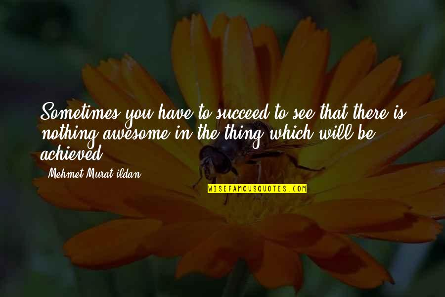Succeeding Life Quotes By Mehmet Murat Ildan: Sometimes you have to succeed to see that
