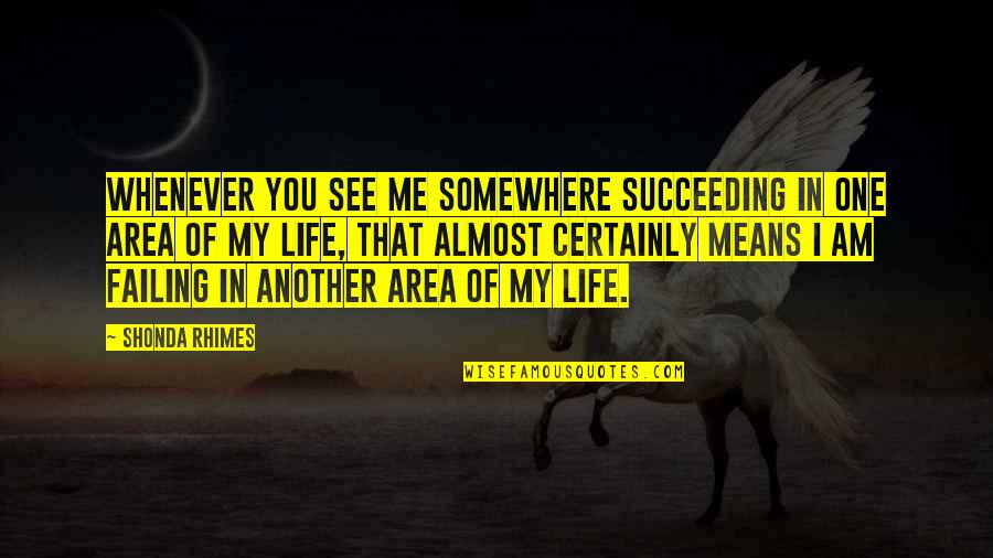 Succeeding Life Quotes By Shonda Rhimes: Whenever you see me somewhere succeeding in one
