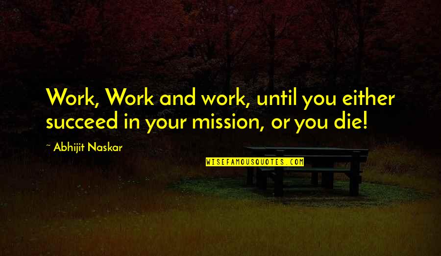 Succeeding Quotes By Abhijit Naskar: Work, Work and work, until you either succeed