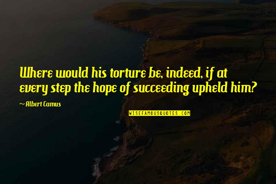 Succeeding Quotes By Albert Camus: Where would his torture be, indeed, if at