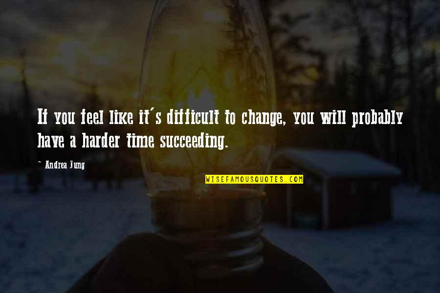 Succeeding Quotes By Andrea Jung: If you feel like it's difficult to change,