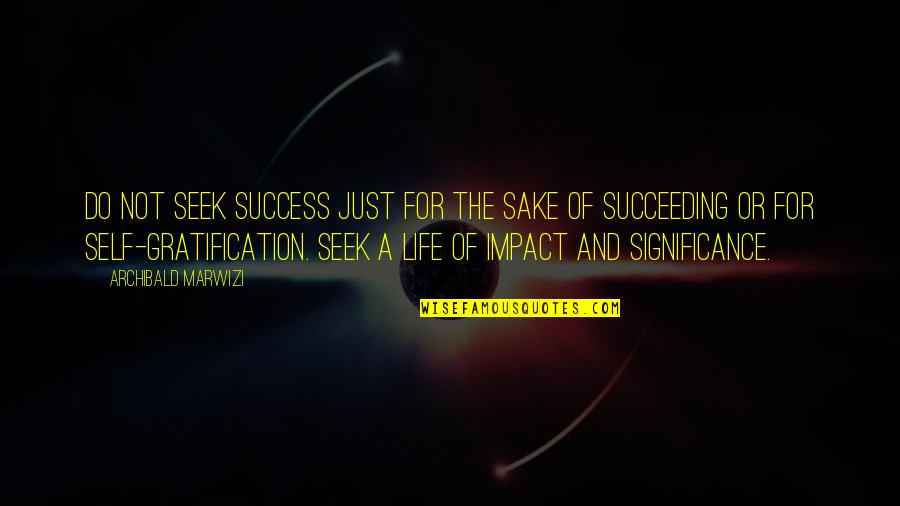 Succeeding Quotes By Archibald Marwizi: Do not seek success just for the sake