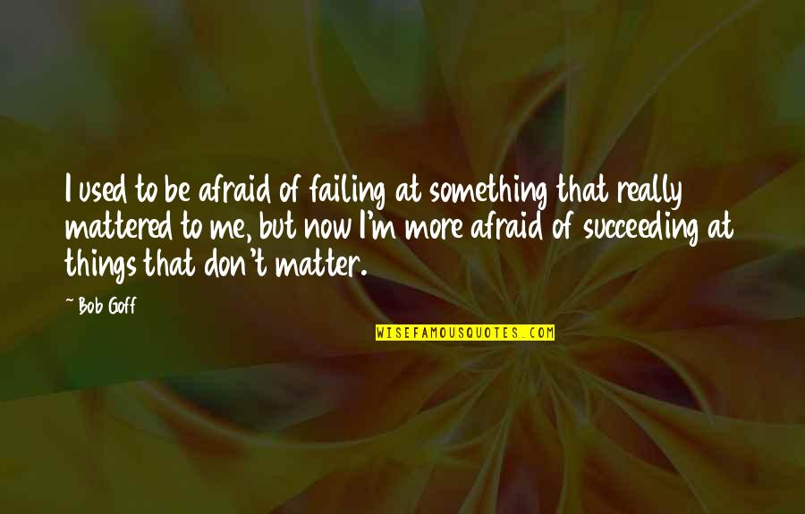 Succeeding Quotes By Bob Goff: I used to be afraid of failing at