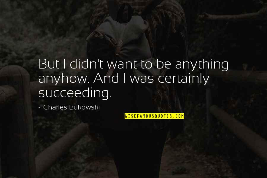Succeeding Quotes By Charles Bukowski: But I didn't want to be anything anyhow.