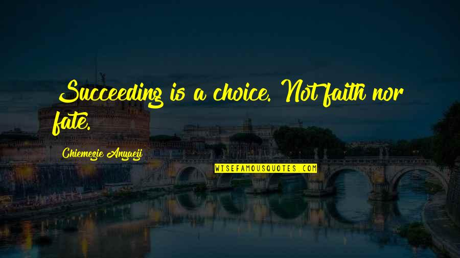 Succeeding Quotes By Chiemezie Anyaeji: Succeeding is a choice. Not faith nor fate.