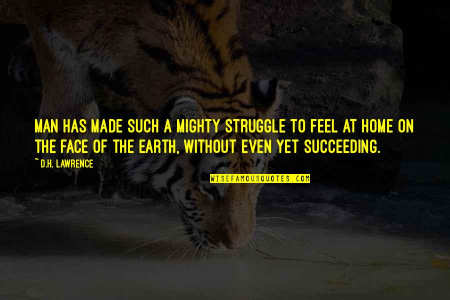 Succeeding Quotes By D.H. Lawrence: Man has made such a mighty struggle to