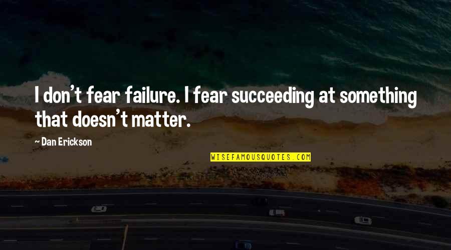 Succeeding Quotes By Dan Erickson: I don't fear failure. I fear succeeding at