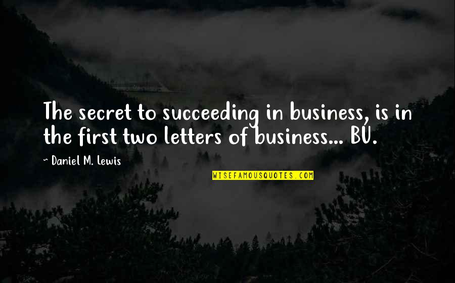 Succeeding Quotes By Daniel M. Lewis: The secret to succeeding in business, is in