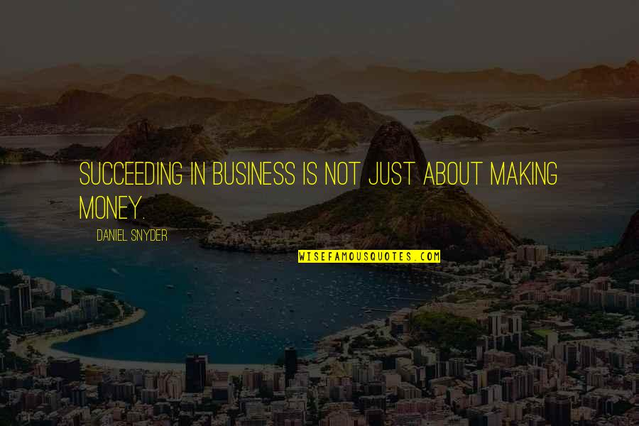 Succeeding Quotes By Daniel Snyder: Succeeding in business is not just about making
