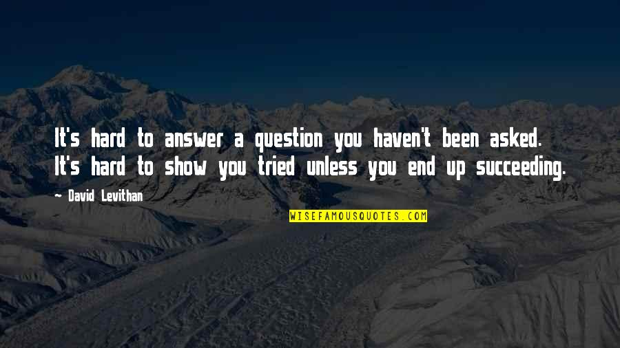 Succeeding Quotes By David Levithan: It's hard to answer a question you haven't