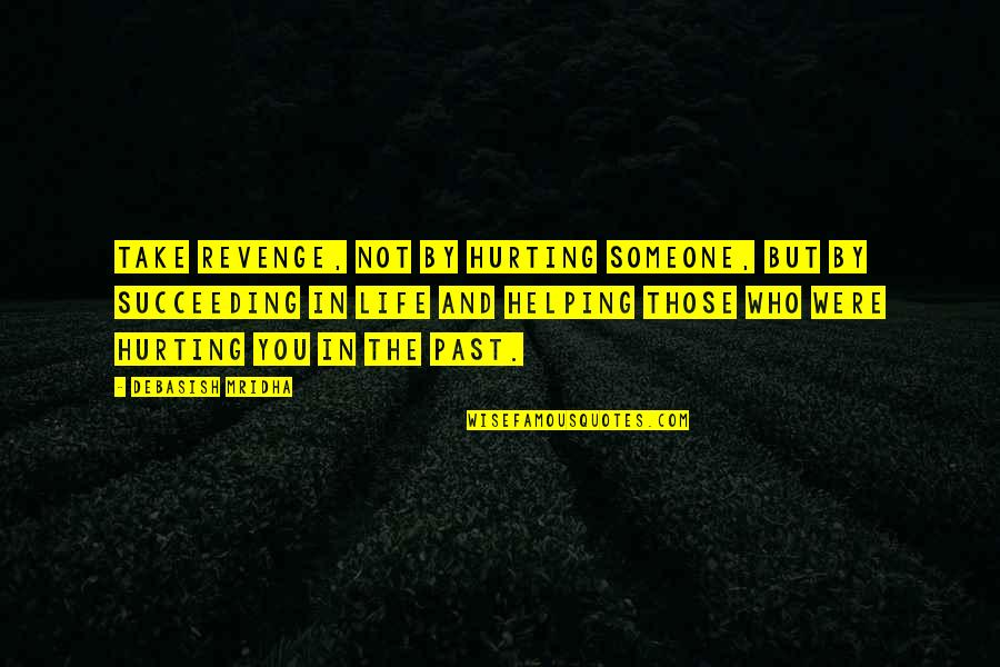Succeeding Quotes By Debasish Mridha: Take revenge, not by hurting someone, but by