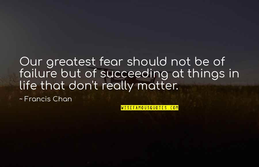 Succeeding Quotes By Francis Chan: Our greatest fear should not be of failure