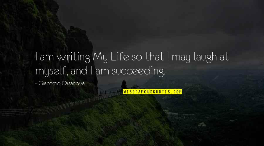 Succeeding Quotes By Giacomo Casanova: I am writing My Life so that I