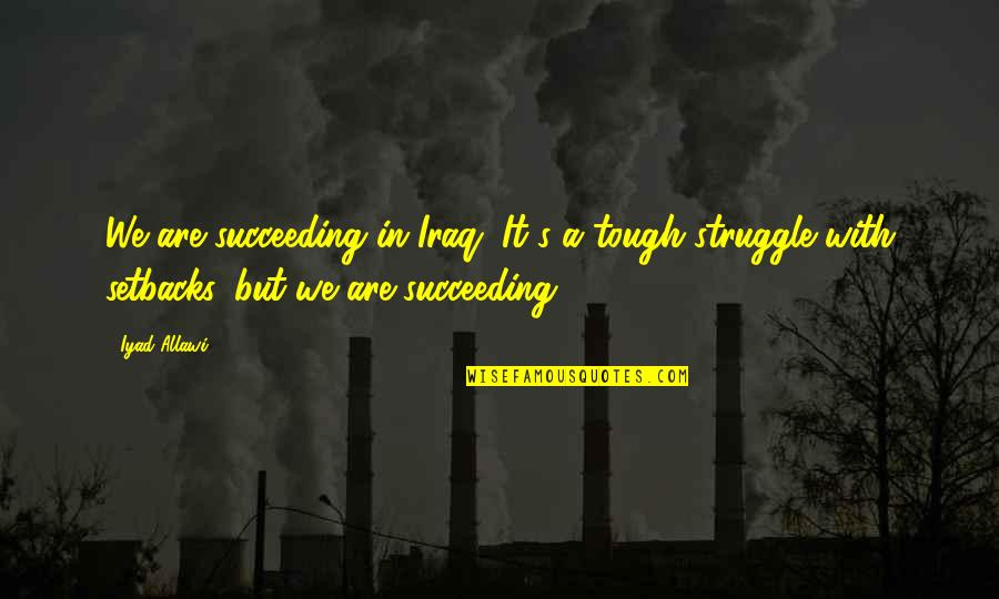 Succeeding Quotes By Iyad Allawi: We are succeeding in Iraq. It's a tough