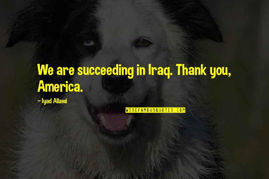 Succeeding Quotes By Iyad Allawi: We are succeeding in Iraq. Thank you, America.