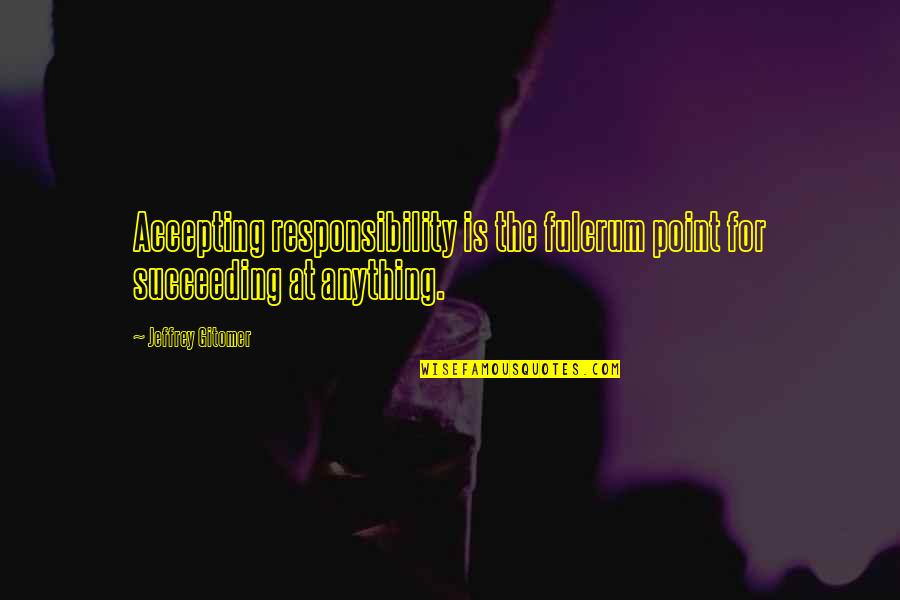 Succeeding Quotes By Jeffrey Gitomer: Accepting responsibility is the fulcrum point for succeeding