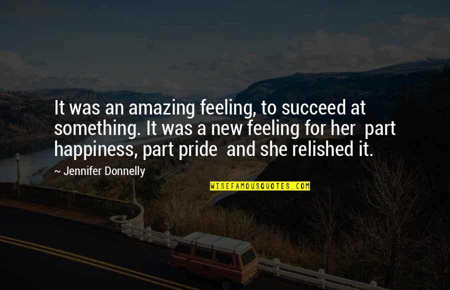 Succeeding Quotes By Jennifer Donnelly: It was an amazing feeling, to succeed at
