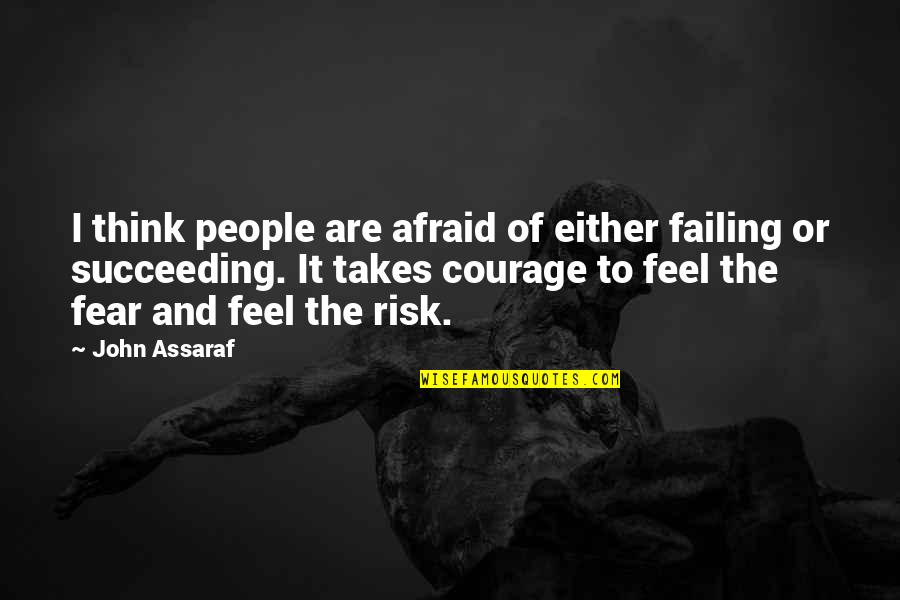 Succeeding Quotes By John Assaraf: I think people are afraid of either failing