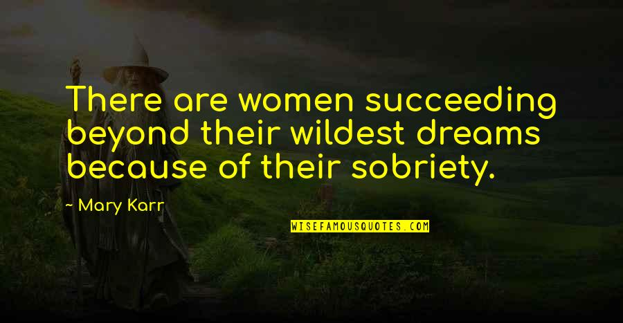 Succeeding Quotes By Mary Karr: There are women succeeding beyond their wildest dreams
