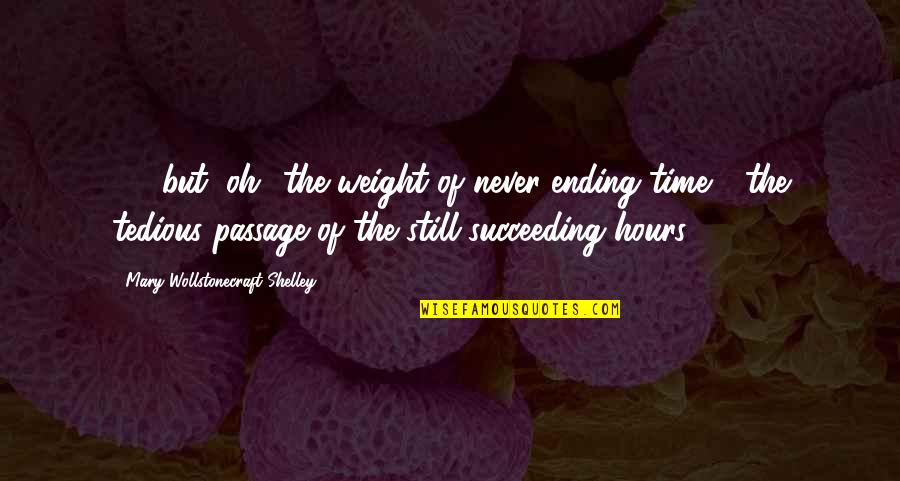 Succeeding Quotes By Mary Wollstonecraft Shelley: (...) but, oh! the weight of never-ending time
