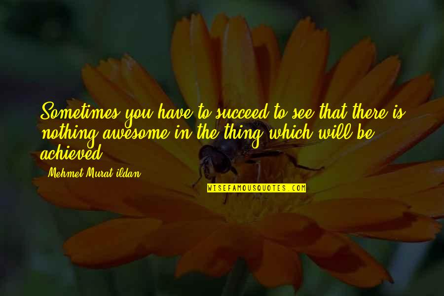 Succeeding Quotes By Mehmet Murat Ildan: Sometimes you have to succeed to see that