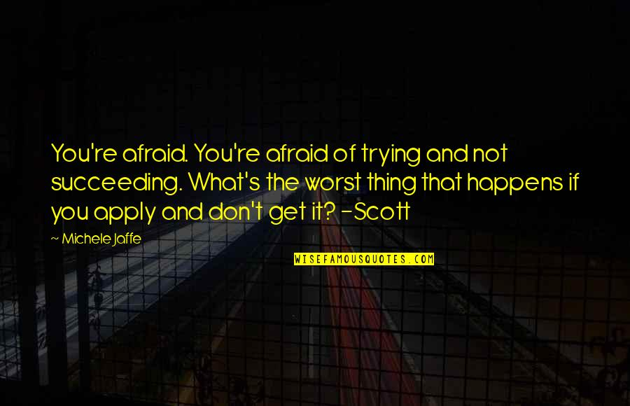 Succeeding Quotes By Michele Jaffe: You're afraid. You're afraid of trying and not