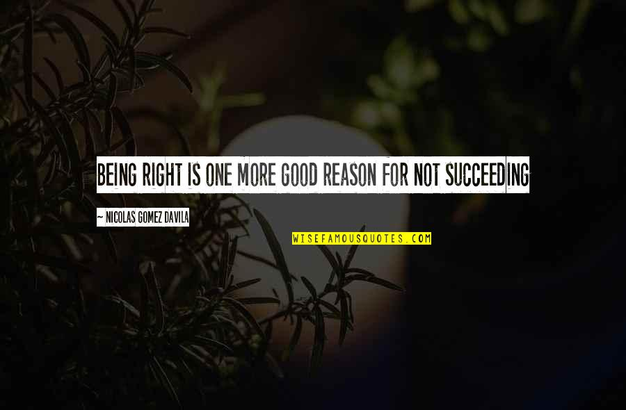 Succeeding Quotes By Nicolas Gomez Davila: Being right is one more good reason for