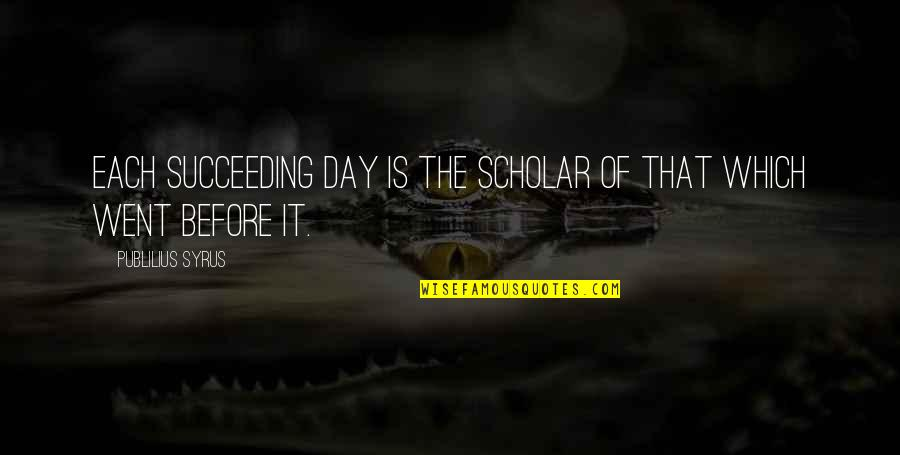 Succeeding Quotes By Publilius Syrus: Each succeeding day is the scholar of that