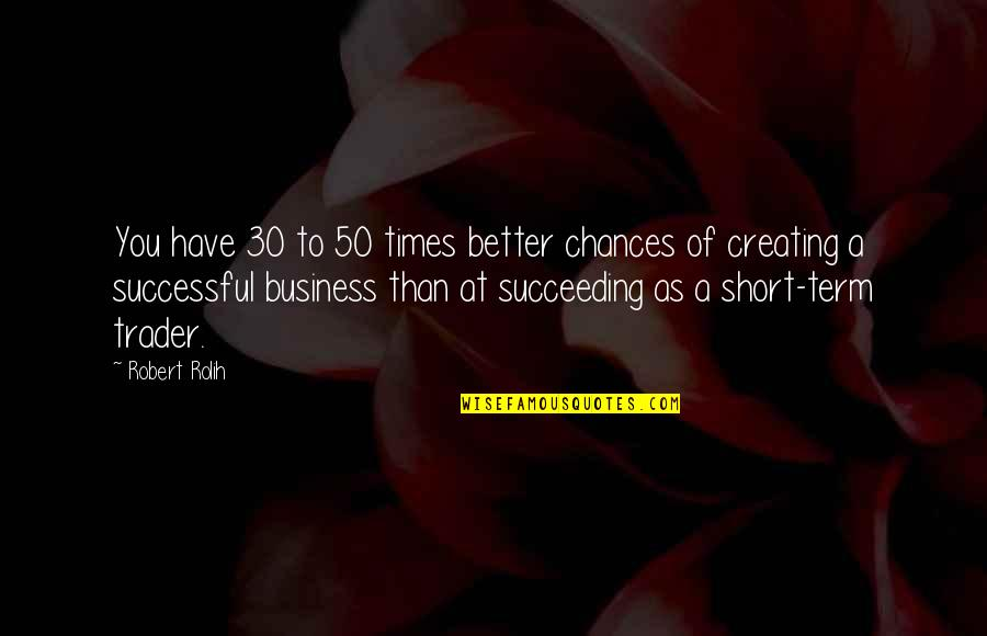Succeeding Quotes By Robert Rolih: You have 30 to 50 times better chances