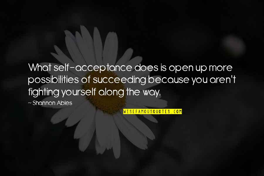 Succeeding Quotes By Shannon Ables: What self-acceptance does is open up more possibilities