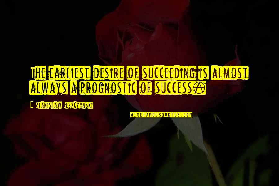Succeeding Quotes By Stanislaw Leszczynski: The earliest desire of succeeding is almost always