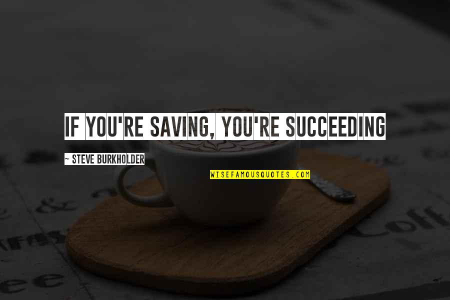Succeeding Quotes By Steve Burkholder: If you're saving, you're succeeding