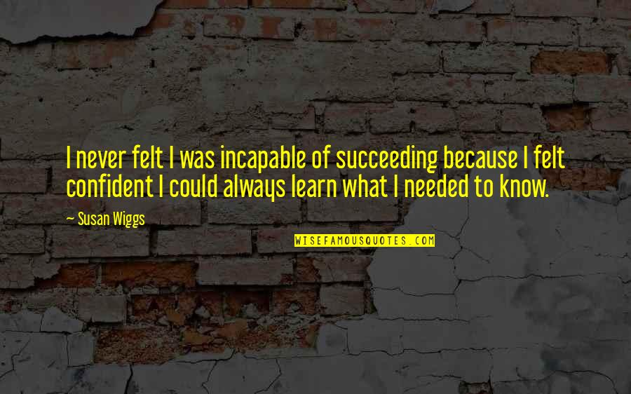 Succeeding Quotes By Susan Wiggs: I never felt I was incapable of succeeding