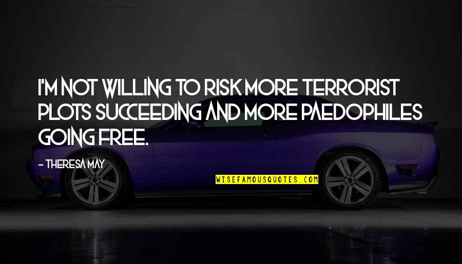 Succeeding Quotes By Theresa May: I'm not willing to risk more terrorist plots