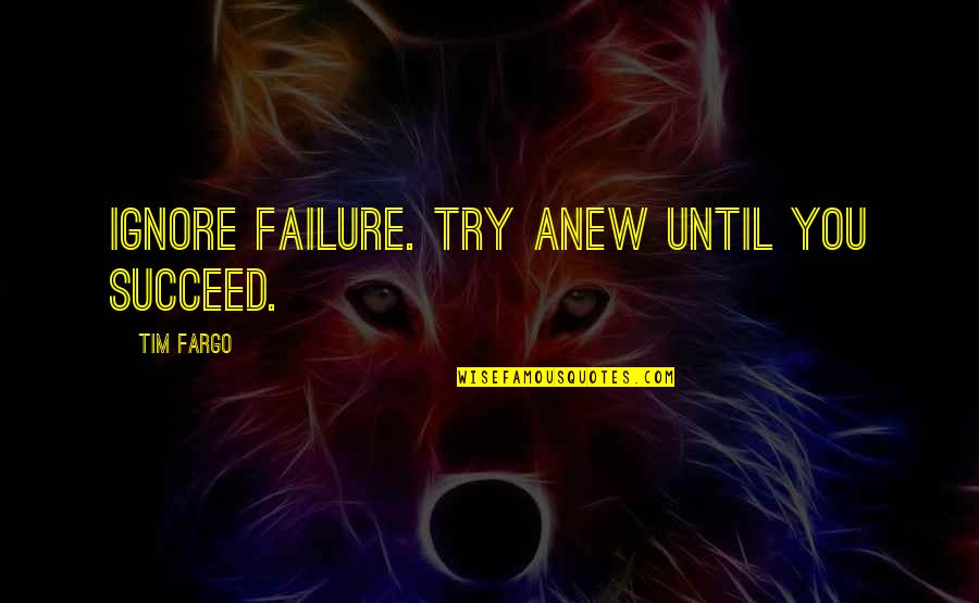 Succeeding Quotes By Tim Fargo: Ignore failure. Try anew until you succeed.