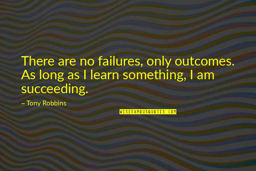 Succeeding Quotes By Tony Robbins: There are no failures, only outcomes. As long
