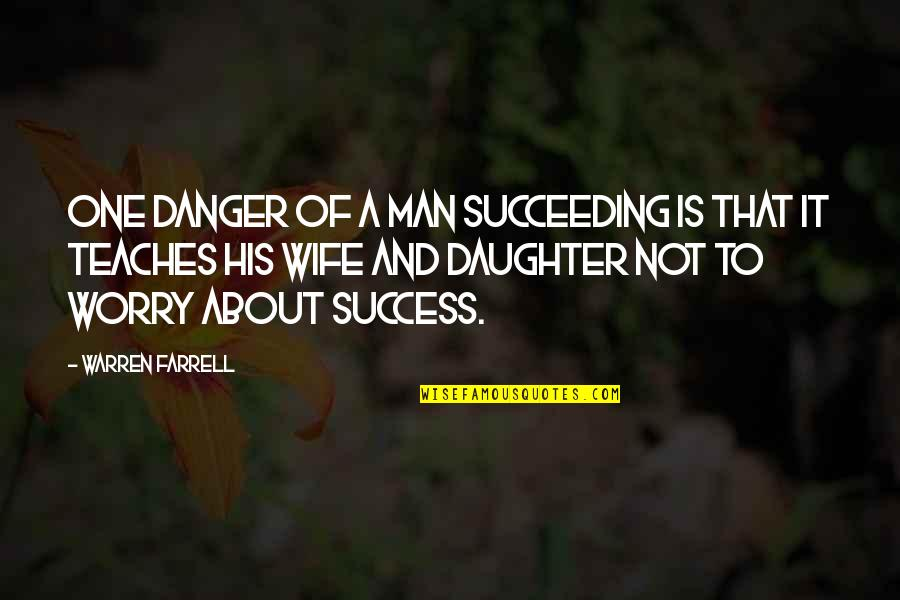 Succeeding Quotes By Warren Farrell: One danger of a man succeeding is that