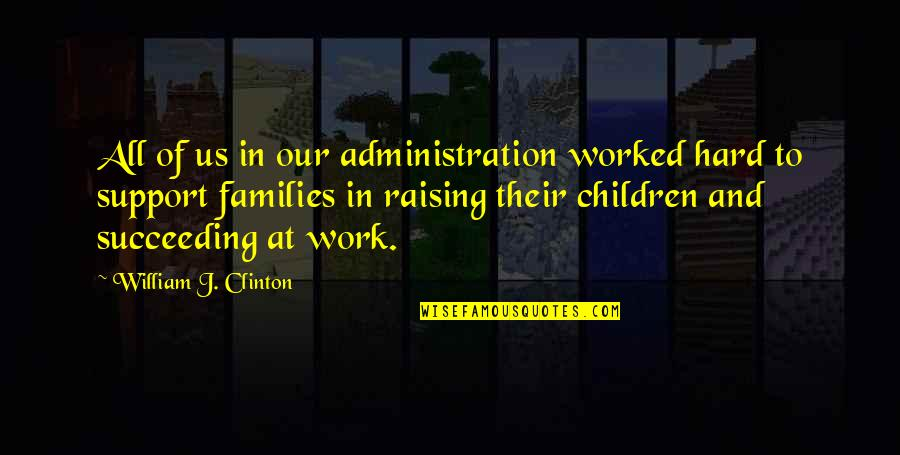 Succeeding Quotes By William J. Clinton: All of us in our administration worked hard