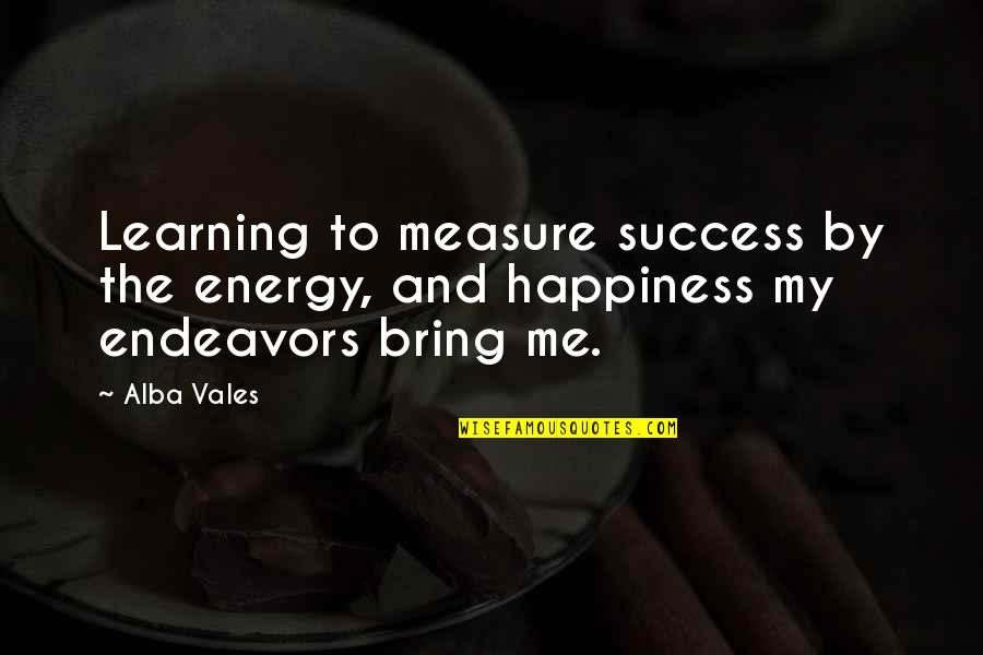 Success And Learning Quotes By Alba Vales: Learning to measure success by the energy, and