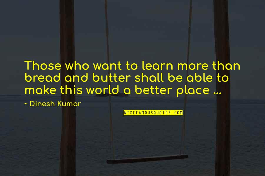 Success And Learning Quotes By Dinesh Kumar: Those who want to learn more than bread