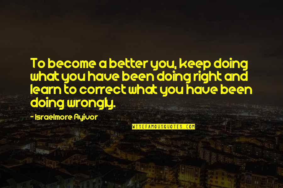 Success And Learning Quotes By Israelmore Ayivor: To become a better you, keep doing what