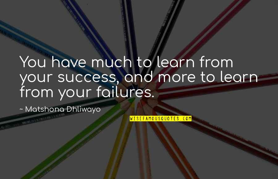 Success And Learning Quotes By Matshona Dhliwayo: You have much to learn from your success,