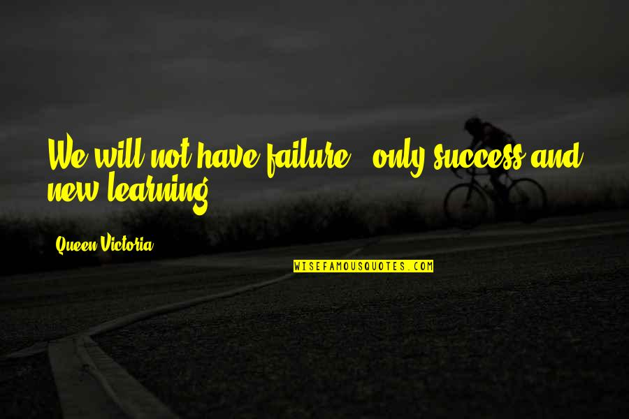 Success And Learning Quotes By Queen Victoria: We will not have failure - only success