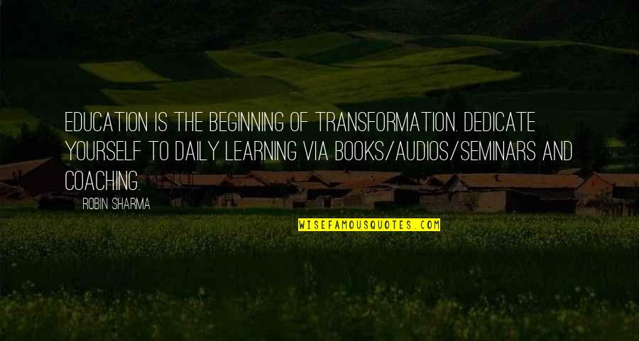 Success And Learning Quotes By Robin Sharma: Education is the beginning of transformation. Dedicate yourself