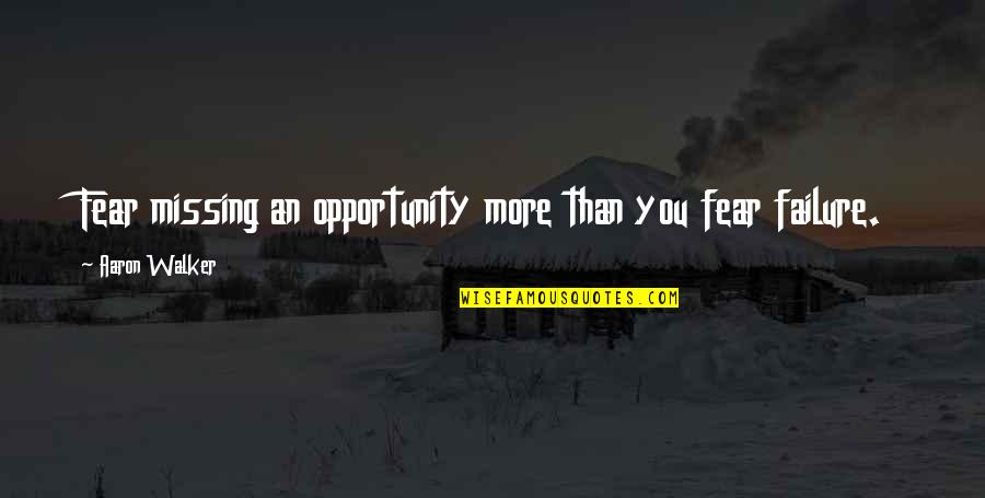 Success And Significance Quotes By Aaron Walker: Fear missing an opportunity more than you fear